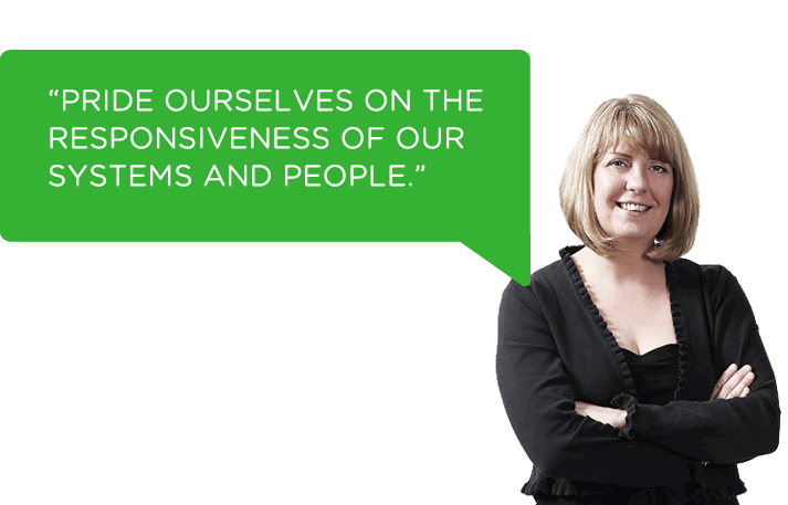 We pride ourselves on the responsiveness of our systems and people.